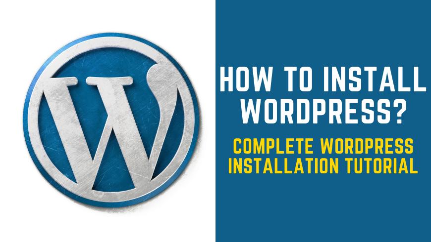 How to Install WordPress – Complete WordPress Installation Tutorial